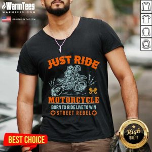 Just Ride Motorcycle Born To Ride Live To Win Street Rebel V-neck