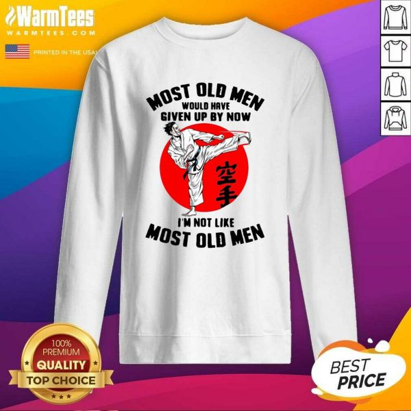 Karate Most Old Men Would Have Given Up By Now I'm Not Like Most Old Men SweatShirt - Design By Warmtees.com