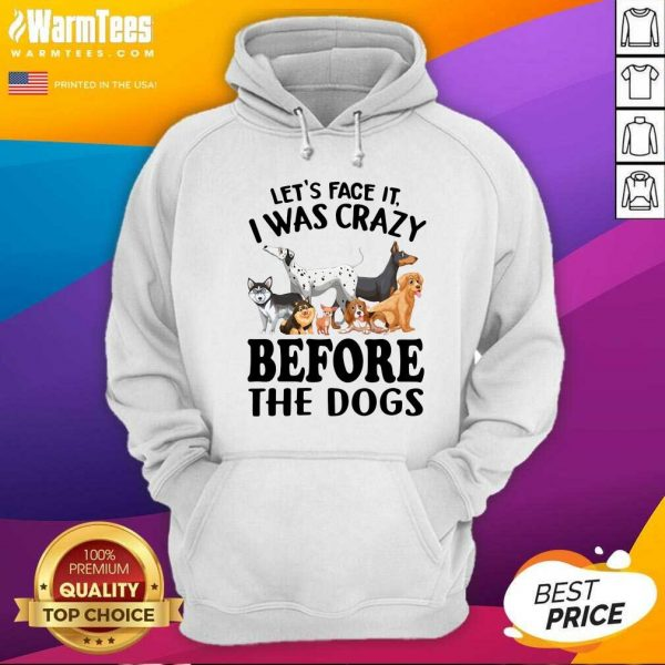 Let's Face It I Was Crazy Before The Dogs Hoodie - Design By Warmtees.com