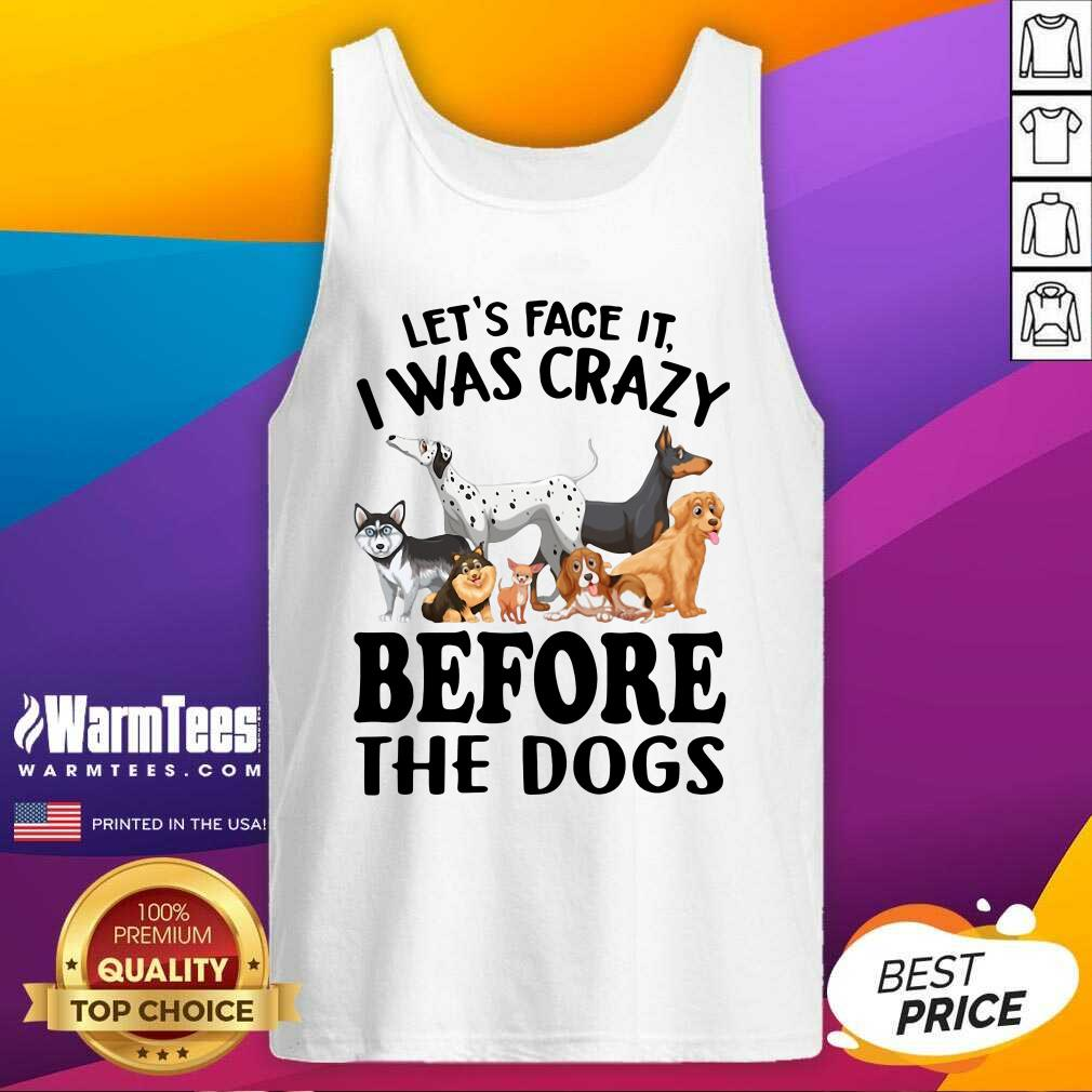 Let's Face It I Was Crazy Before The Dogs Tank Top  - Design By Warmtees.com