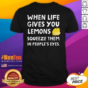 When Life Gives You Lemons Squeeze Them In People's Eyes Quote Shirt