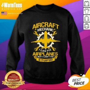 Aircraft Mechanic I Can Fix Airplane But I Can't Fix Stupid Aviation SweatShirt - Design By Warmtees.com