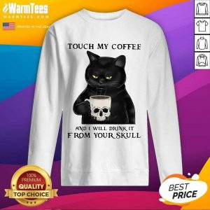 Cat Touch My Coffee And I Will Drink It From Your Skull SweatShirt