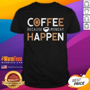 Coffee Because Monday Happen Shirt