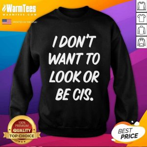 I Don't Want To Look Or Be Cis SweatShirt