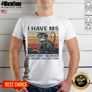 I Have MS I Don't Have The Energy To Pretend I Like You Today Cat Vintage Shirt