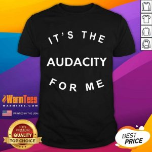 It's The Audacity For Me Shirt - Design By Warmtees.com