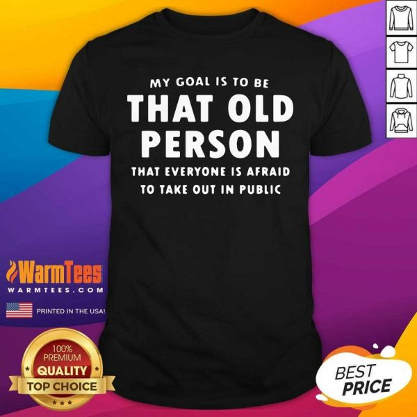 My Goal Í To Be That Old Person That Everyone Is Afraid To Take Out In Public Shirt - Design By Warmtees.com