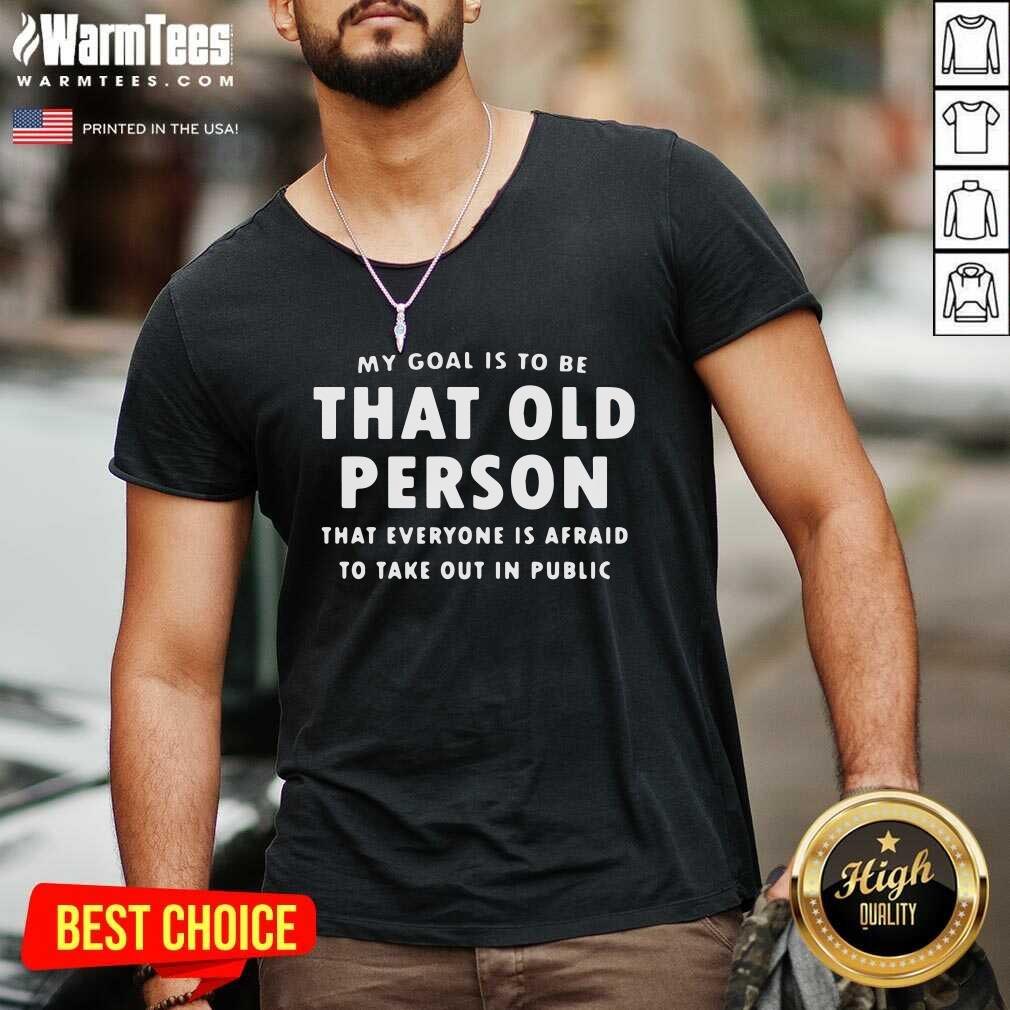 My Goal Í To Be That Old Person That Everyone Is Afraid To Take Out In Public V-neck  - Design By Warmtees.com