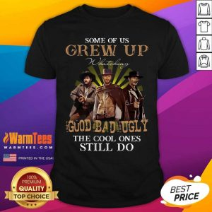 Some Of Us Grew Up Watching The Good The Bad And The Ugly The Cool Ones Still Do Shirt - Design By Warmtees.com