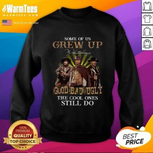 Some Of Us Grew Up Watching The Good The Bad And The Ugly The Cool Ones Still Do SweatShirt - Design By Warmtees.com