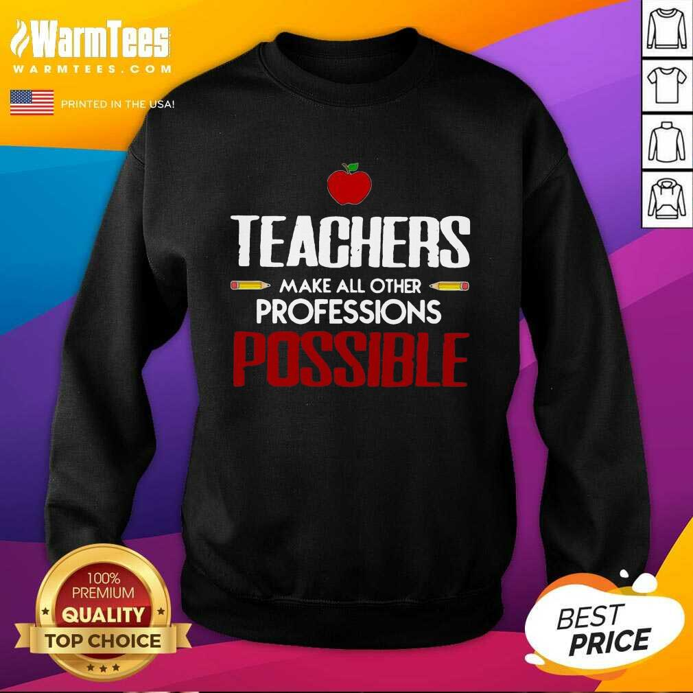 Teachers Make All Other Professions Possible SweatShirt