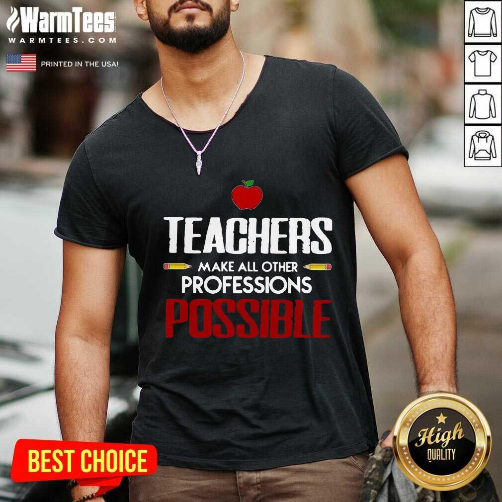 Teachers Make All Other Professions Possible V-neck