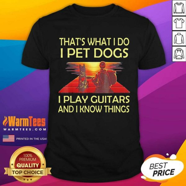 That's What I Do I Pet Dogs I Play Guitars And I Know Things ShirtNice That's What I Do I Pet Dogs I Play Guitars And I Know Things Shirt