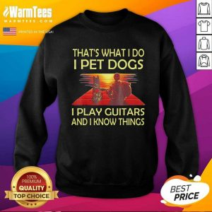 That's What I Do I Pet Dogs I Play Guitars And I Know Things SweatShirt - Design By Warmtees.com