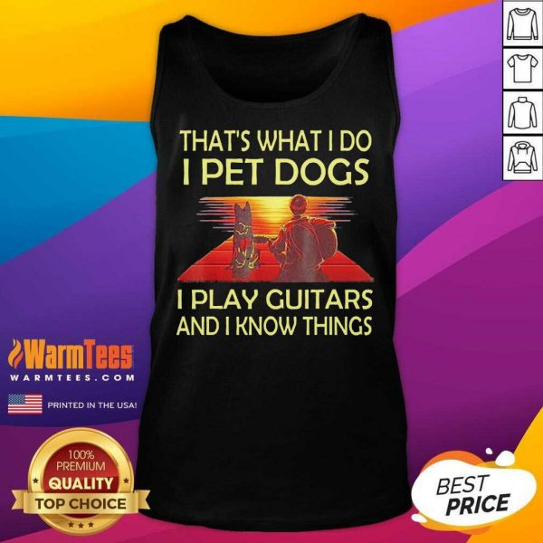 That's What I Do I Pet Dogs I Play Guitars And I Know Things Tank Top - Design By Warmtees.com