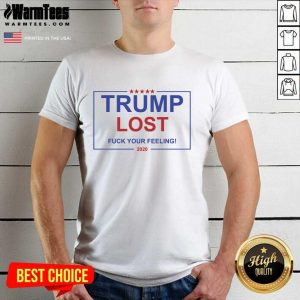 Trump Lost Fuck Your Feelings 2020 Shirt - Design By Warmtees.com