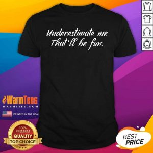 Underestimate Me That'll Be Fun Shirt - Design By Warmtees.com