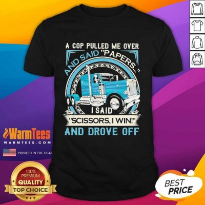 A Cop Pulled Me Over And Said Papers Scissors I Win And Drove Off Truck Shirt