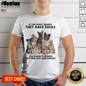 Dogs If You Don't Believe They Have Souls You Haven't Looked Into Their Eyes Long Enough Shirt