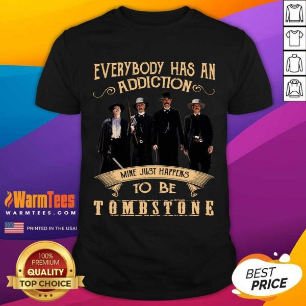 Everybody Has An Addiction Mine Just Happen To Be Tombstone Shirt - Design By Warmtees.com