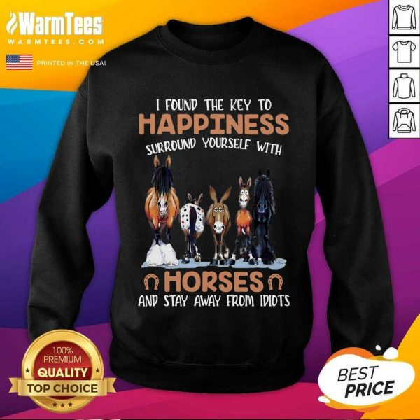 I Found The Key To Happiness Surround Yourself With Horses And Stay Away From Idiots SweatShirt