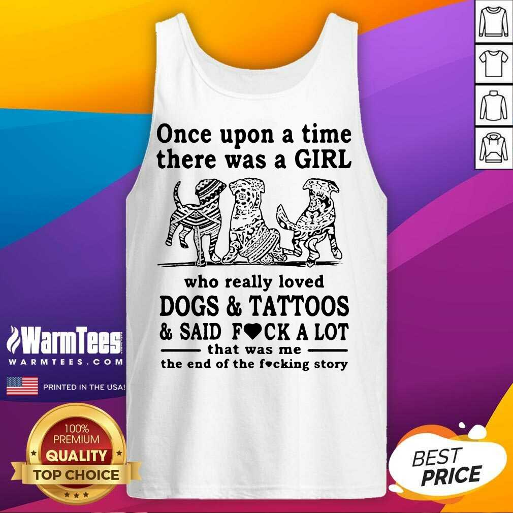 Once Upon A Time There Was A Girl Who Really Loved Dogs And Tattoos And Said Fuck A Lot That Was Me The End Of The Fucking Story Tank Top