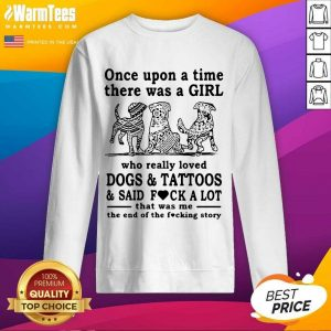 Once Upon A Time There Was A Girl Who Really Loved Dogs And Tattoos And Said Fuck A Lot That Was Me The End Of The Fucking Story SweatShirt