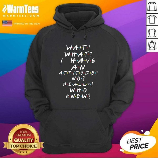 Wait What I Have An Attitude No Really Who Knew Hoodie - Design By Warmtees.com
