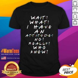 Wait What I Have An Attitude No Really Who Knew Shirt - Design By Warmtees.com