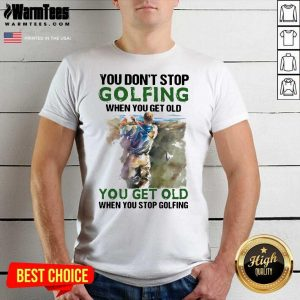 You Don't Stop Golfing When You Get Old When You Stop Golfing Quote Shirt