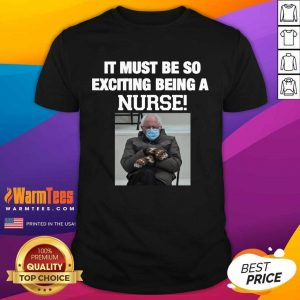 Bernie Sanders Mittens It Must Be So Exciting Being A Nurse 2021 Shirt
