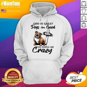 Bulldog God Is Great Dogs Are Good And People Are Crazy Hoodie