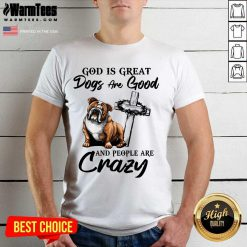 Bulldog God Is Great Dogs Are Good And People Are Crazy Shirt