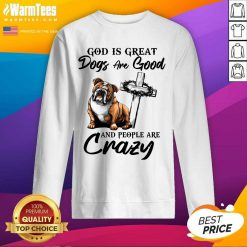 Bulldog God Is Great Dogs Are Good And People Are Crazy SweatShirt