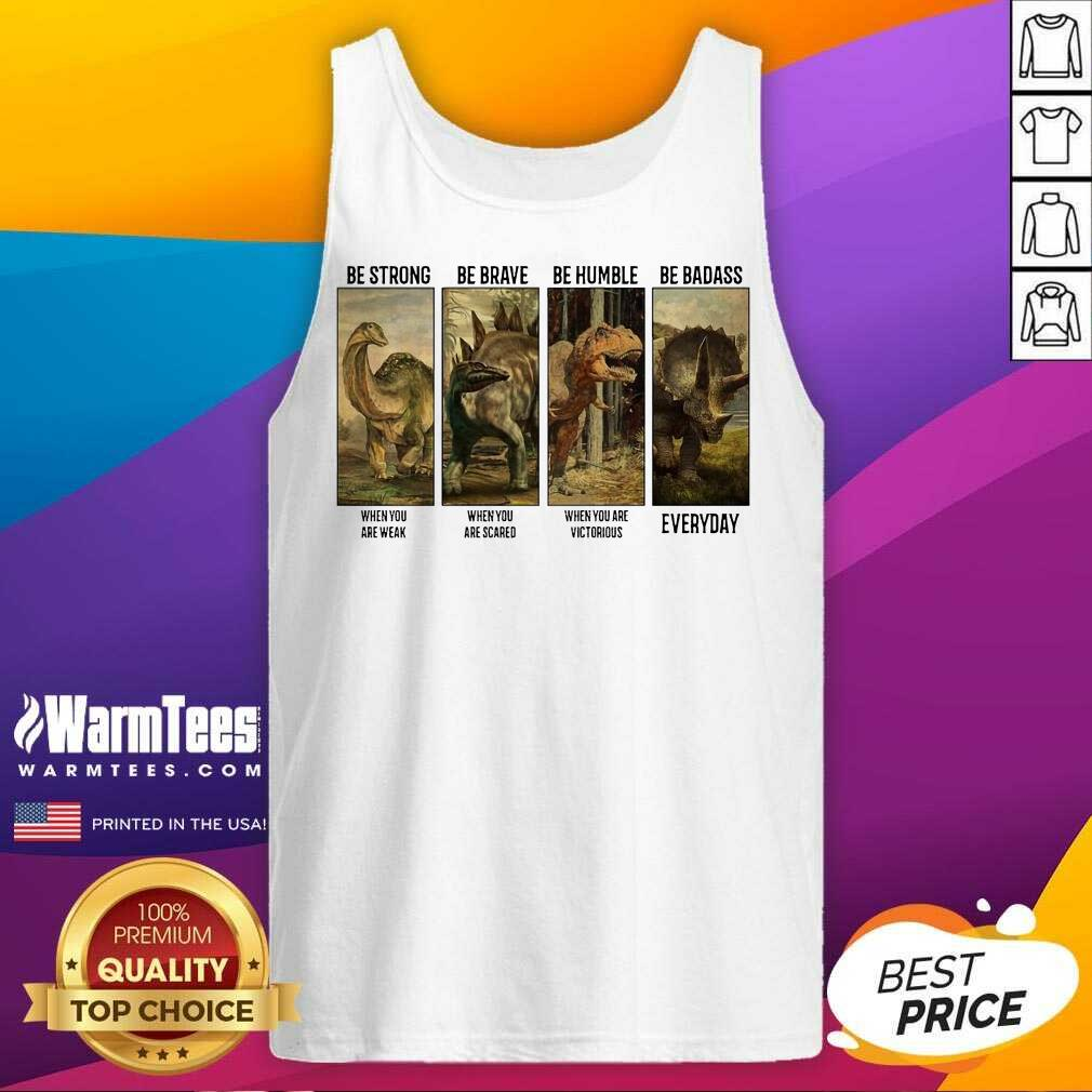 Dinosaurs T-rex Be Strong Be Brave Be Humble Be Badass When You Are Weak Everyday Tank Top