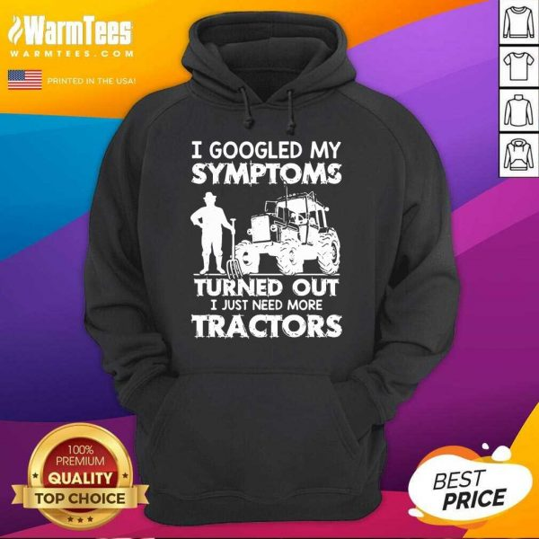 I Googled My Symptoms Turns Out I Just Need More Tractors Hoodie