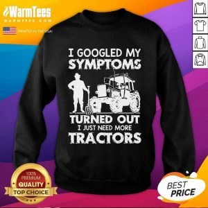 I Googled My Symptoms Turns Out I Just Need More Tractors SweatShirt