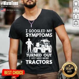 I Googled My Symptoms Turns Out I Just Need More Tractors V-neck