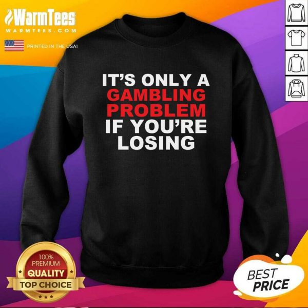It's Only A Gambling Problem If You're Losing SweatShirt