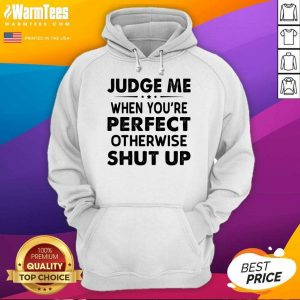 Judge Me When You Re Perfect Otherwise Shut Up Hoodie