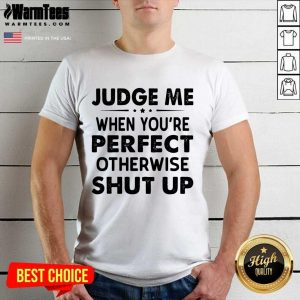 Judge Me When You Re Perfect Otherwise Shut Up Shirt