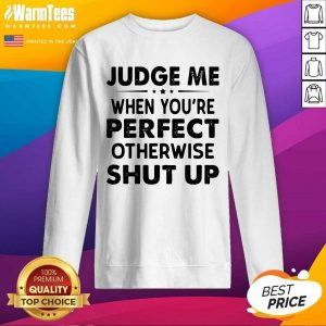 Judge Me When You Re Perfect Otherwise Shut Up SweatShirt