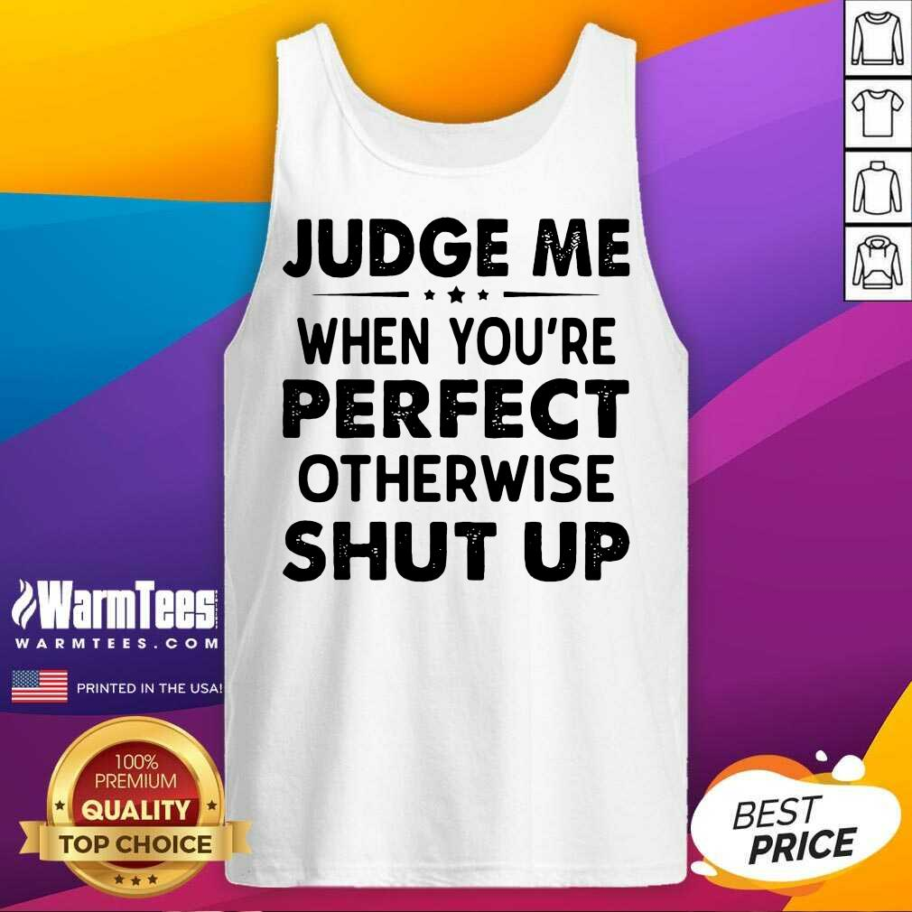 Judge Me When You Re Perfect Otherwise Shut Up Tank Top