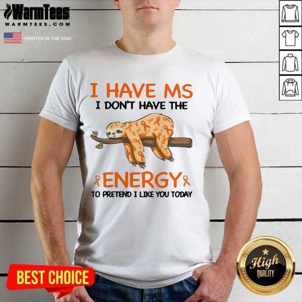 Sloth I Have Ms I Don't Have The Energy To Pretend I Like You Today Shirt