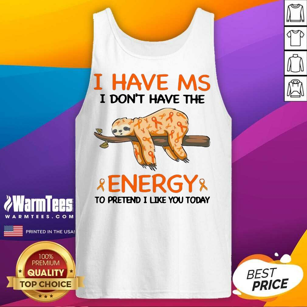 Sloth I Have Ms I Don't Have The Energy To Pretend I Like You Today Tank Top