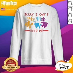 Sorry I Can't My Fish Need Me SweatShirt - Design By Warmtees.com
