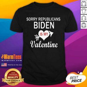 Sorry Republicans Biden Is My Valentine Shirt