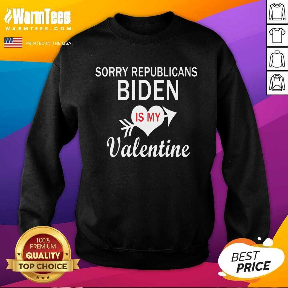 Sorry Republicans Biden Is My Valentine SweatShirt
