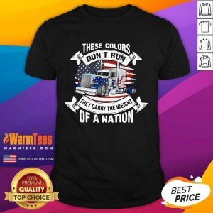 These Colors Don't Run They Carry The Weight Of A Nation Truck American Flag Shirt